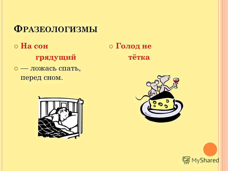 Ф РАЗЕОЛОГИЗМЫ На сон грядущий ложась спать, перед сном. Голод не тётка