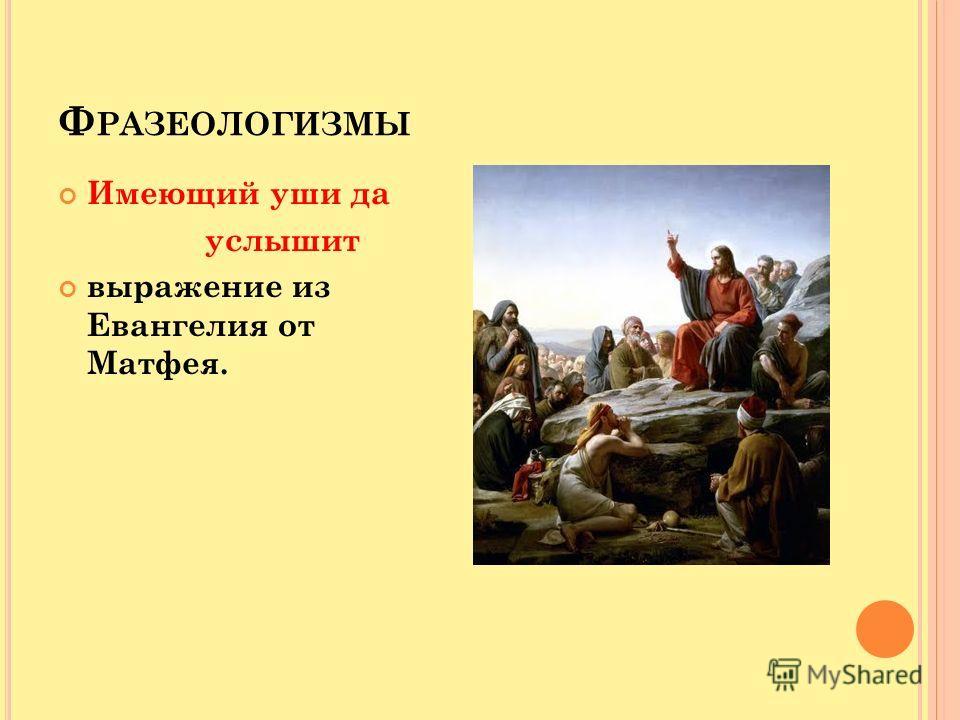 Ф РАЗЕОЛОГИЗМЫ Имеющий уши да услышит выражение из Евангелия от Матфея.