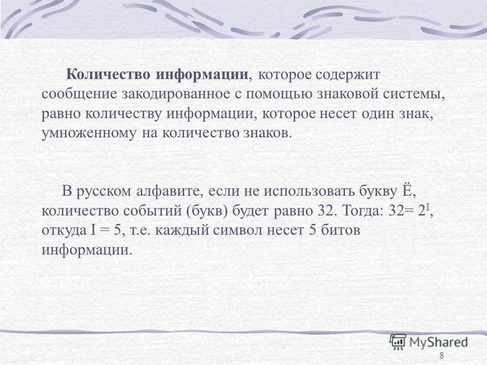 8 Количество информации, которое содержит сообщение закодированное с помощью знаковой системы, равно количеству информации, которое несет один знак, умноженному на количество знаков. В русском алфавите, если не использовать букву Ё, количество событи