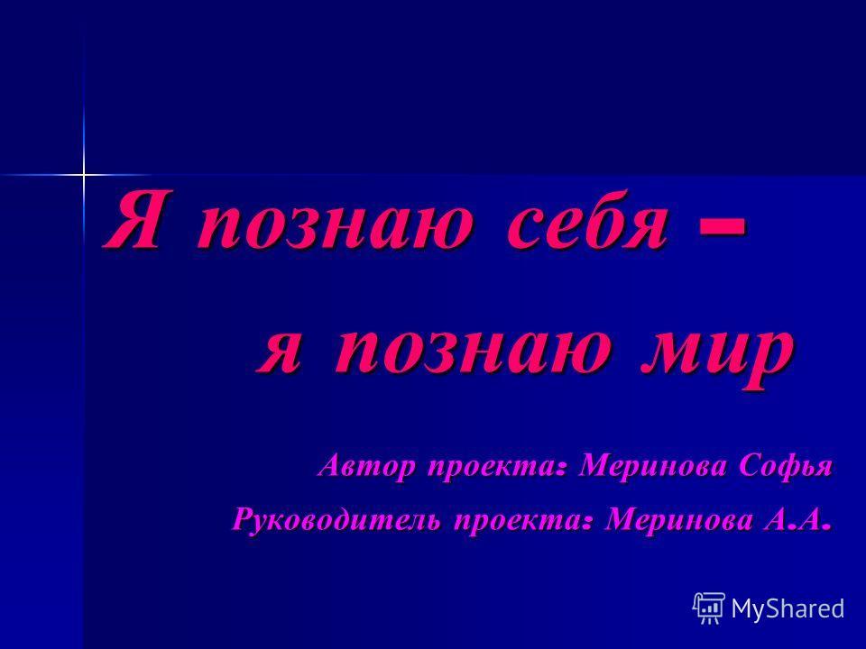 Я познаю себя – Я познаю себя – я познаю мир я познаю мир Автор проекта : Меринова Софья Руководитель проекта : Меринова А. А.