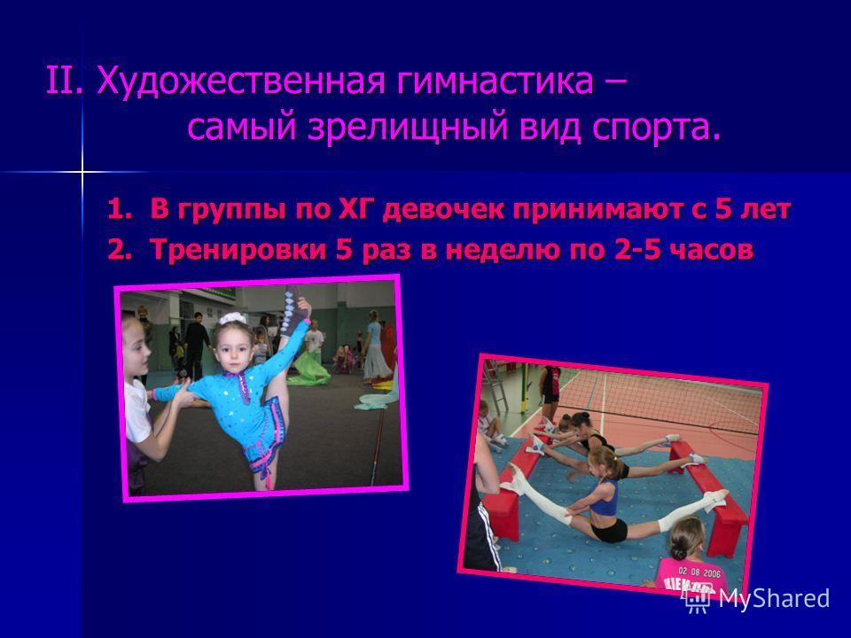 II. Художественная гимнастика – самый зрелищный вид спорта. 1. В группы по ХГ девочек принимают с 5 лет 1. В группы по ХГ девочек принимают с 5 лет 2. Тренировки 5 раз в неделю по 2-5 часов 2. Тренировки 5 раз в неделю по 2-5 часов
