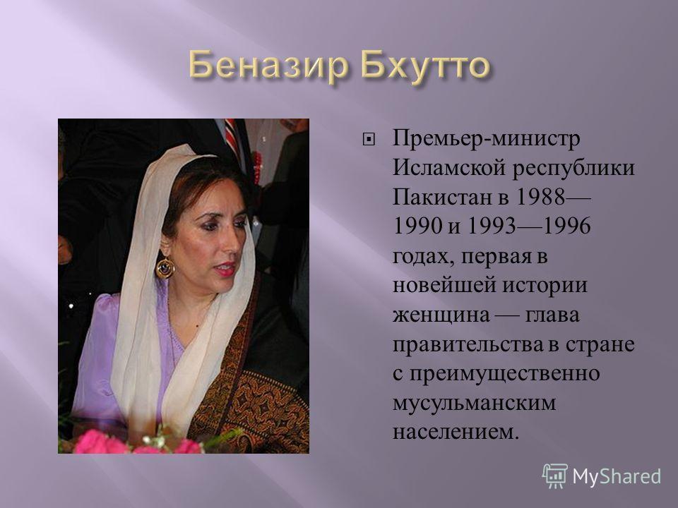 Премьер - министр Исламской республики Пакистан в 1988 1990 и 19931996 годах, первая в новейшей истории женщина глава правительства в стране с преимущественно мусульманским населением.