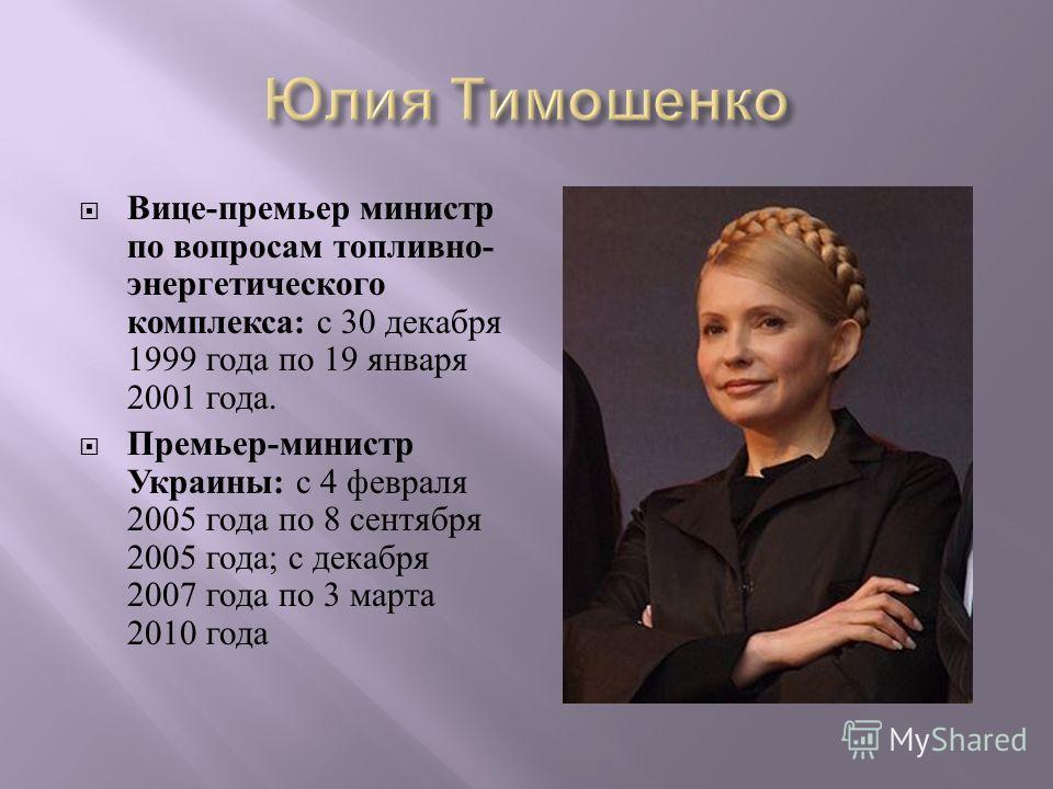Вице - премьер министр по вопросам топливно - энергетического комплекса : с 30 декабря 1999 года по 19 января 2001 года. Премьер - министр Украины : с 4 февраля 2005 года по 8 сентября 2005 года ; с декабря 2007 года по 3 марта 2010 года