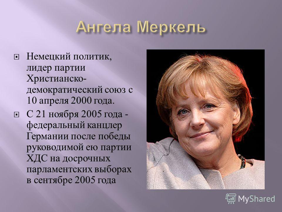 Немецкий политик, лидер партии Христианско - демократический союз с 10 апреля 2000 года. С 21 ноября 2005 года - федеральный канцлер Германии после победы руководимой ею партии ХДС на досрочных парламентских выборах в сентябре 2005 года