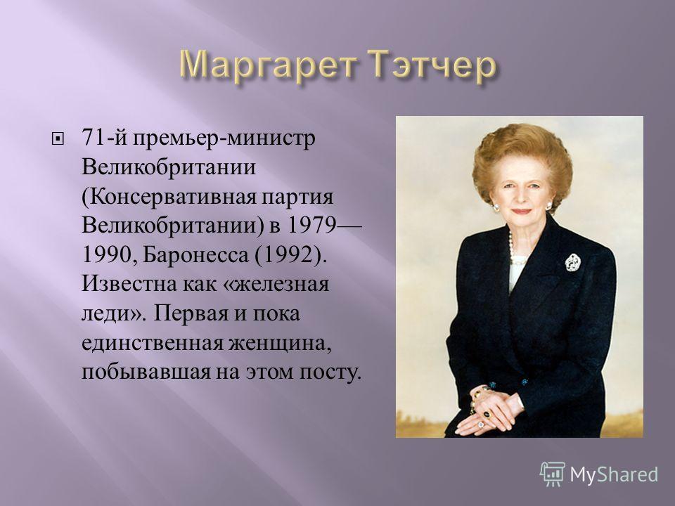 71- й премьер - министр Великобритании ( Консервативная партия Великобритании ) в 1979 1990, Баронесса (1992). Известна как « железная леди ». Первая и пока единственная женщина, побывавшая на этом посту.