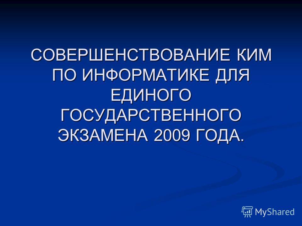 СОВЕРШЕНСТВОВАНИЕ КИМ ПО ИНФОРМАТИКЕ ДЛЯ ЕДИНОГО ГОСУДАРСТВЕННОГО ЭКЗАМЕНА 2009 ГОДА.
