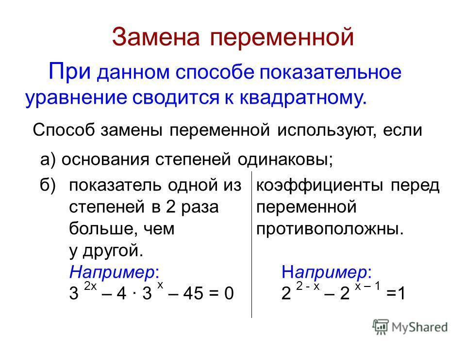 Замена переменной При данном способе показательное уравнение сводится к квадратному. Способ замены переменной используют, если показатель одной из степеней в 2 раза больше, чем у другой. Например: 3 2x – 4 · 3 х – 45 = 0 коэффициенты перед переменной