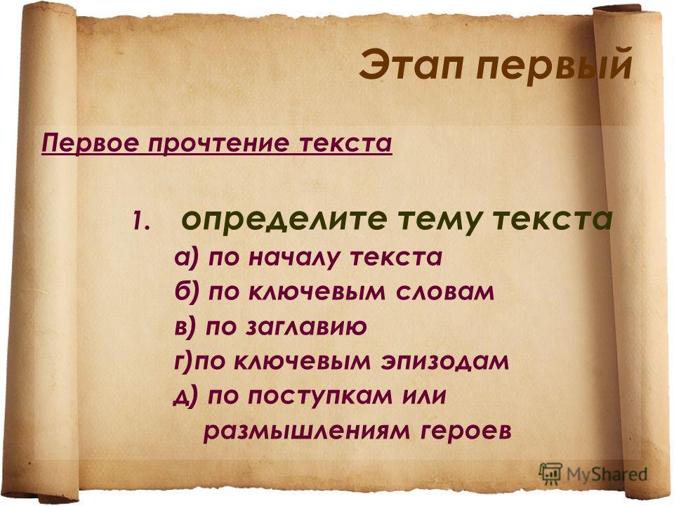 Этап первый Первое прочтение текста 1. определите тему текста а) по началу текста б) по ключевым словам в) по заглавию г)по ключевым эпизодам д) по поступкам или размышлениям героев
