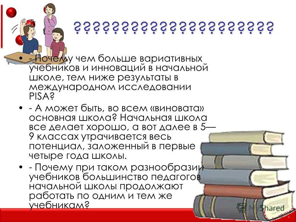????????????????????? - Почему чем больше вариативных учебников и инноваций в начальной школе, тем ниже результаты в международном исследовании PISA? - А может быть, во всем «виновата» основная школа? Начальная школа все делает хорошо, а вот далее в