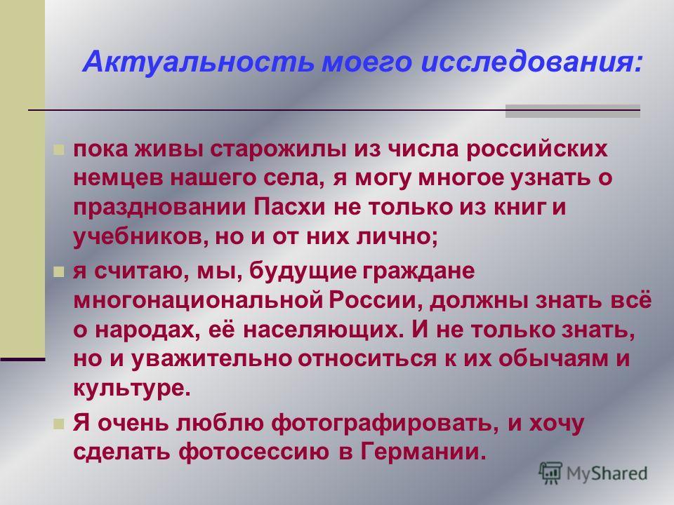 пока живы старожилы из числа российских немцев нашего села, я могу многое узнать о праздновании Пасхи не только из книг и учебников, но и от них лично; я считаю, мы, будущие граждане многонациональной России, должны знать всё о народах, её населяющих