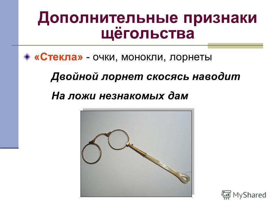 Дополнительные признаки щёгольства «Стекла» - очки, монокли, лорнеты Двойной лорнет скосясь наводит На ложи незнакомых дам
