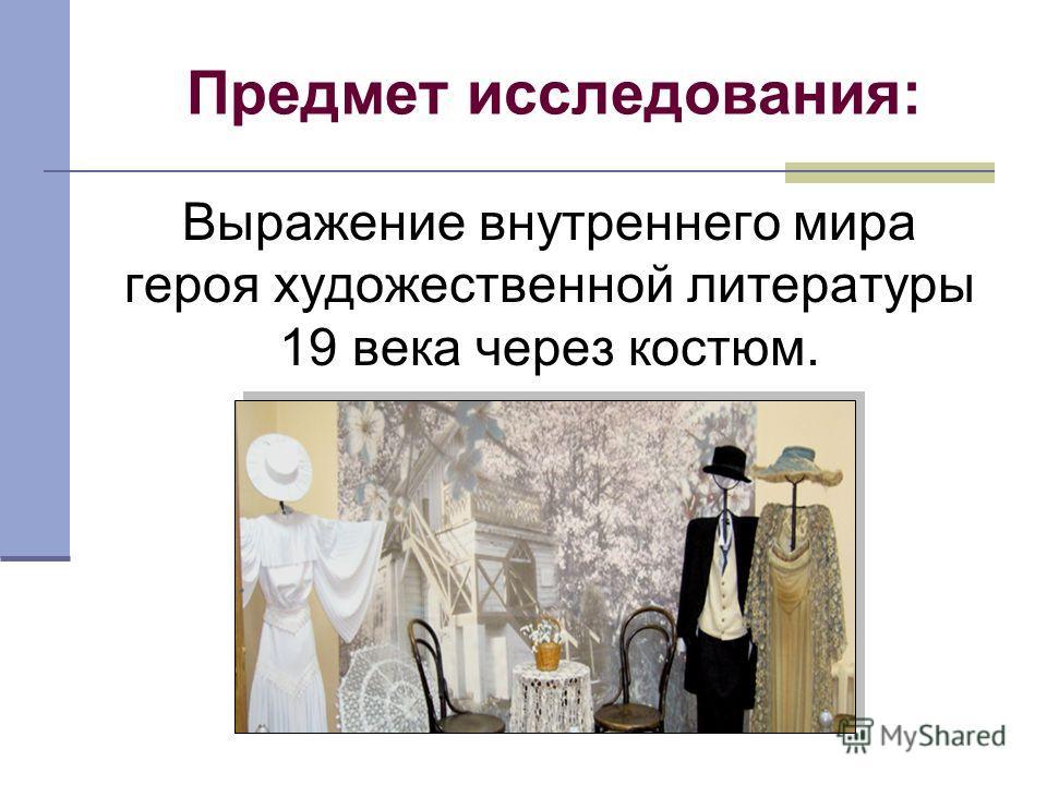 Предмет исследования: Выражение внутреннего мира героя художественной литературы 19 века через костюм.