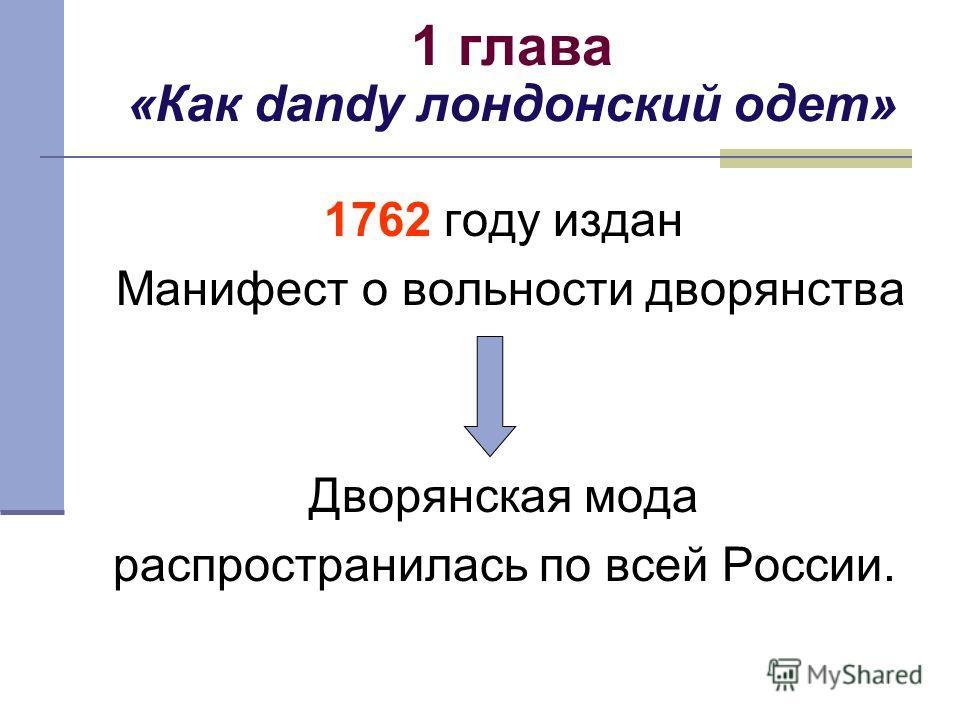 1 глава «Как dandy лондонский одет» 1762 году издан Манифест о вольности дворянства Дворянская мода распространилась по всей России.