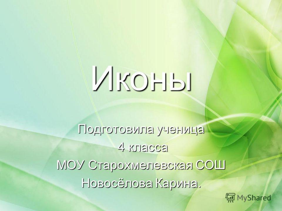 Иконы Подготовила ученица 4 класса 4 класса МОУ Старохмелевская СОШ Новосёлова Карина.