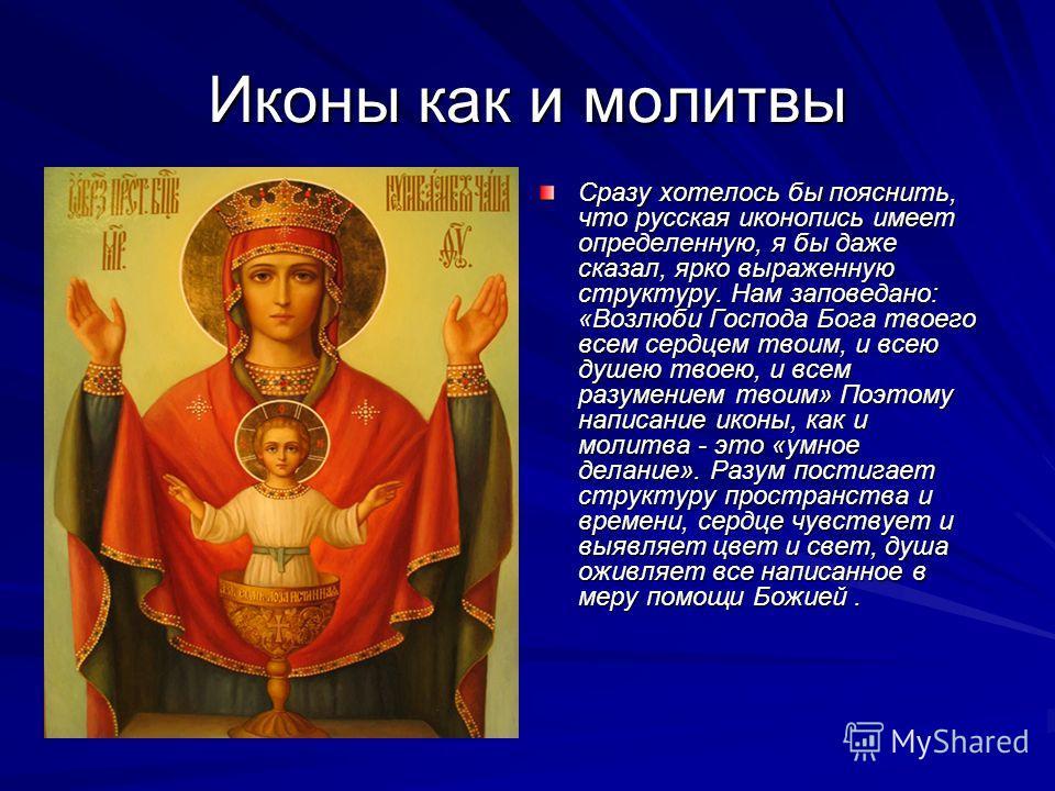 Иконы как и молитвы Сразу хотелось бы пояснить, что русская иконопись имеет определенную, я бы даже сказал, ярко выраженную структуру. Нам заповедано: «Возлюби Господа Бога твоего всем сердцем твоим, и всею душею твоею, и всем разумением твоим» Поэто