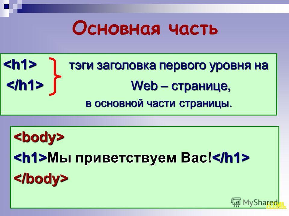 Основная часть  Мы приветствуем Вас! Мы приветствуем Вас!  тэги заголовка первого уровня на тэги заголовка первого уровня на Web – странице, Web – странице, в основной части страницы. в основной части страницы. HTML