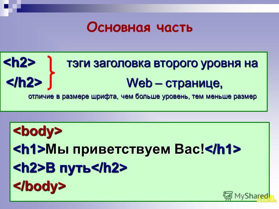 Основная часть  Мы приветствуем Вас! Мы приветствуем Вас! В путь В путь  тэги заголовка второго уровня на тэги заголовка второго уровня на Web – странице, Web – странице, отличие в размере шрифта, чем больше уровень, тем меньше размер отличие в разме
