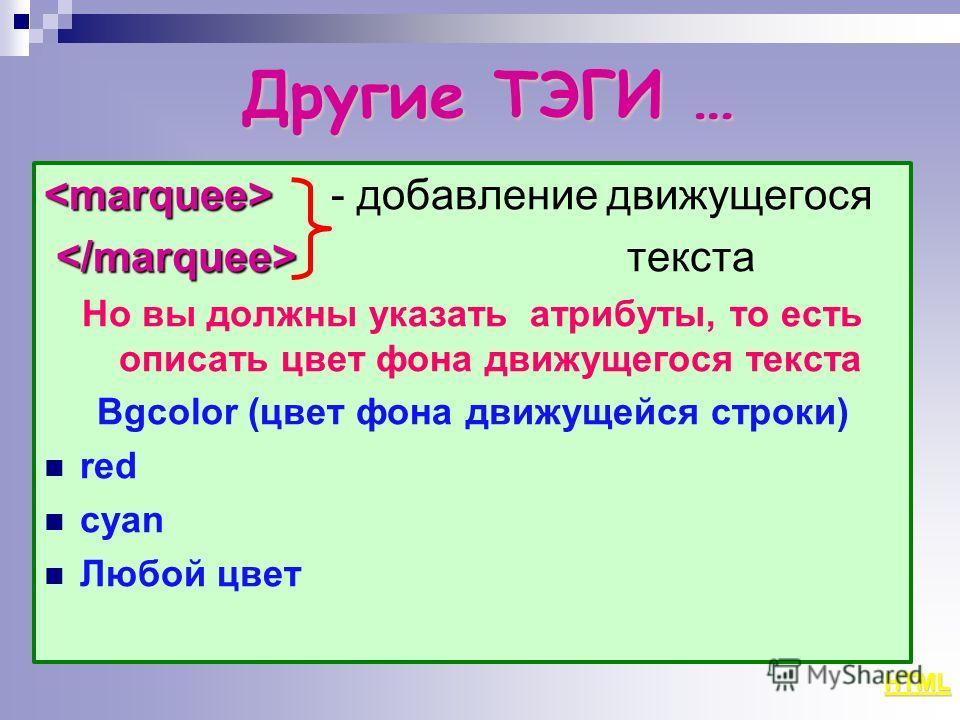 Другие ТЭГИ … - добавление движущегося текста Но вы должны указать атрибуты, то есть описать цвет фона движущегося текста Bgcolor (цвет фона движущейся строки) red сyan Любой цвет HTML
