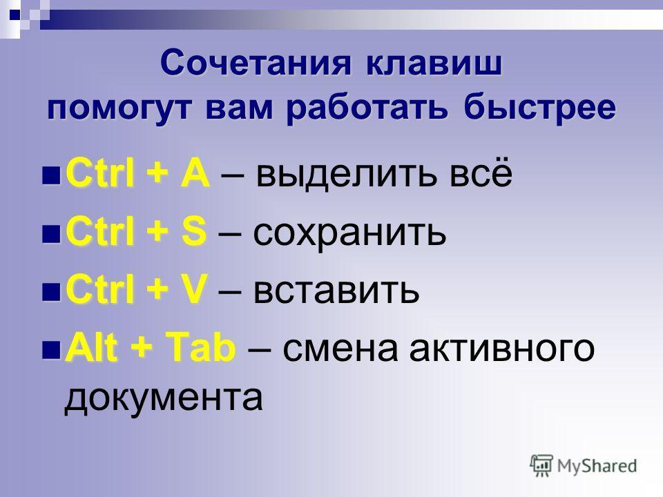 Сочетания клавиш помогут вам работать быстрее Ctrl + A Ctrl + A – выделить всё Ctrl + S Ctrl + S – сохранить Ctrl + V Ctrl + V – вставить Alt + Tab Alt + Tab – смена активного документа