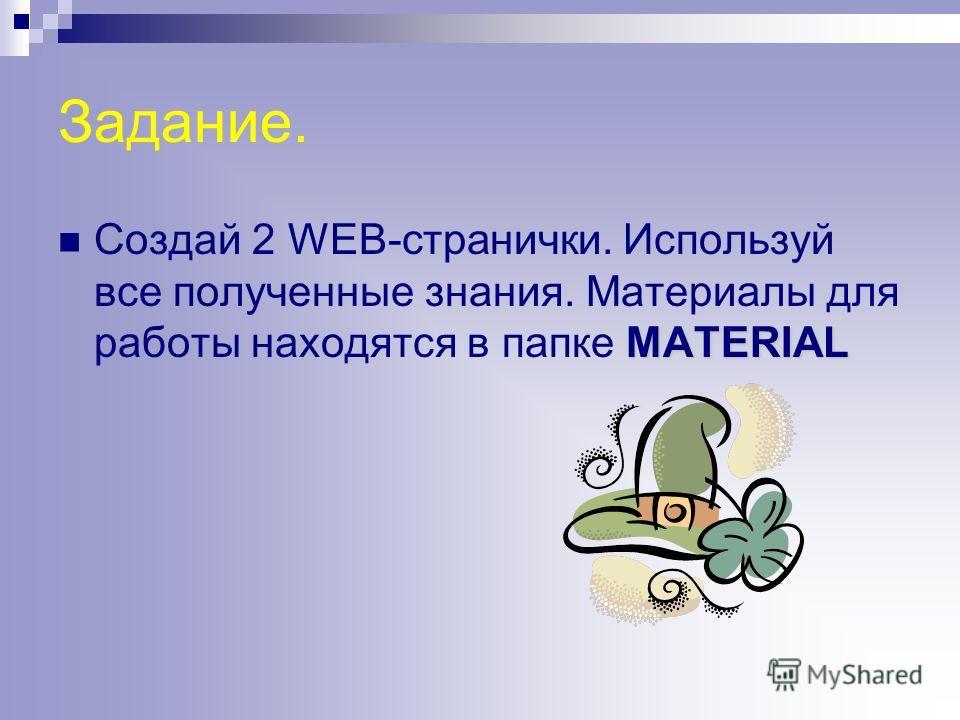 Задание. MATERIAL Создай 2 WEB-странички. Используй все полученные знания. Материалы для работы находятся в папке MATERIAL