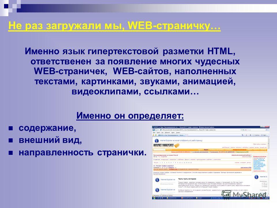 Не раз загружали мы, WEB-страничку… язык гипертекстовой разметки Именно язык гипертекстовой разметки HTML, ответственен за появление многих чудесных WEB-страничек, WEB-сайтов, наполненных текстами, картинками, звуками, анимацией, видеоклипами, ссылка