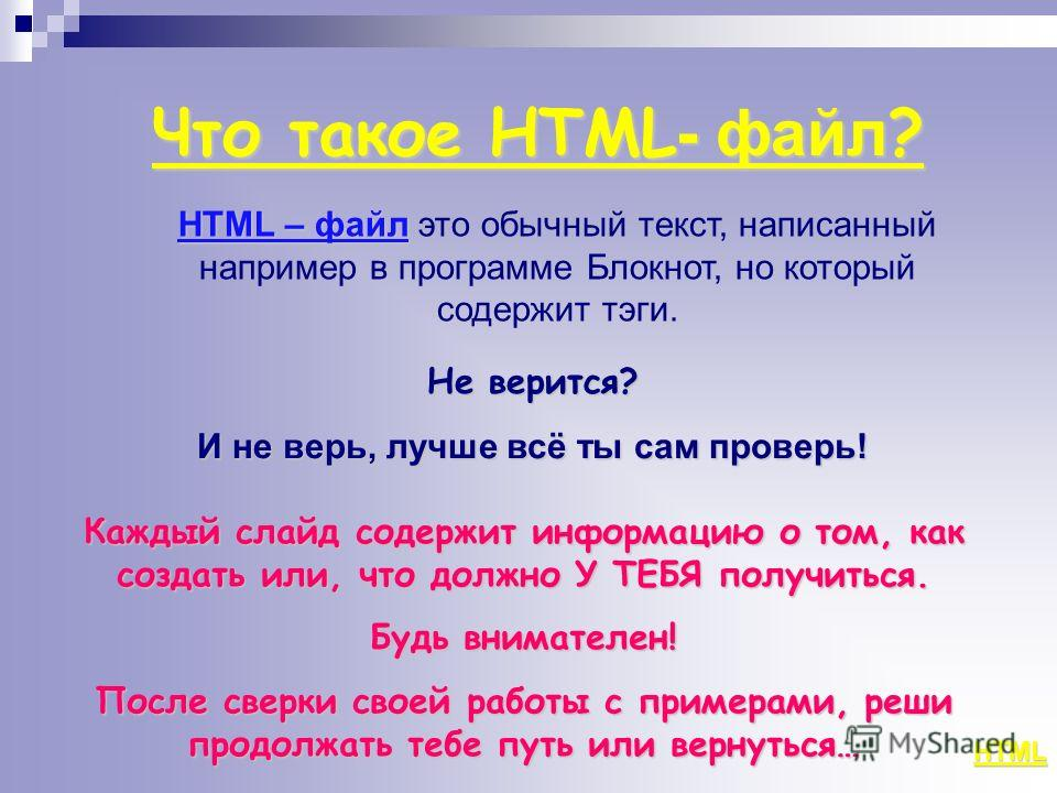 Что такое HTML - файл ? HTML HTML – файл HTML – файл это обычный текст, написанный например в программе Блокнот, но который содержит тэги. Не верится? И не верь, лучше всё ты сам проверь! Каждый слайд содержит информацию о том, как создать или, что д