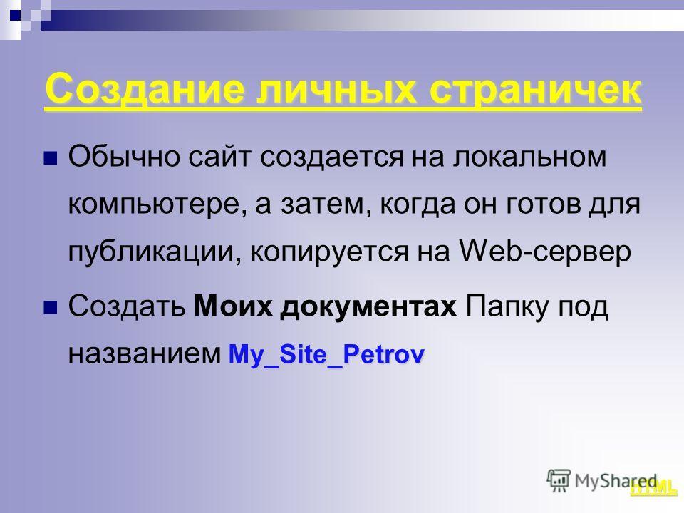 Создание личных страничек Обычно сайт создается на локальном компьютере, а затем, когда он готов для публикации, копируется на Web-сервер My_Site_Petrov Создать Моих документах Папку под названием My_Site_Petrov HTML