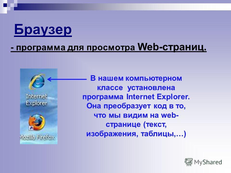 Браузер - программа для просмотра Web-страниц. В нашем компьютерном классе установлена программа Internet Explorer. Она преобразует код в то, что мы видим на web- странице (текст, изображения, таблицы,…)