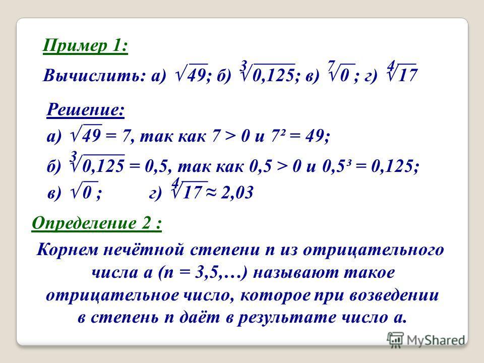Пример 1: Вычислить: а) 49; б) 0,125; в) 0 ; г) 17 374 Решение: а) 49 = 7, так как 7 > 0 и 7² = 49; 3 б) 0,125 = 0,5, так как 0,5 > 0 и 0,5³ = 0,125; в) 0 ; г) 17 2,03 4 Определение 2 : Корнем нечётной степени n из отрицательного числа a (n = 3,5,…)