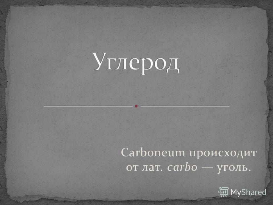 Carboneum происходит от лат. carbo уголь.