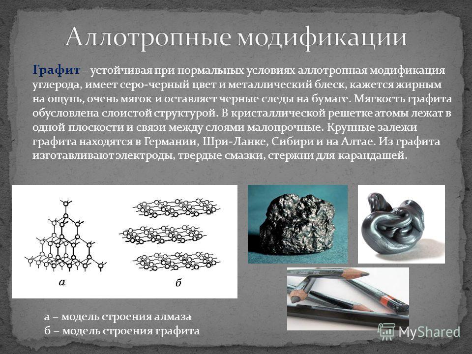 Графит – устойчивая при нормальных условиях аллотропная модификация углерода, имеет серо-черный цвет и металлический блеск, кажется жирным на ощупь, очень мягок и оставляет черные следы на бумаге. Мягкость графита обусловлена слоистой структурой. В к