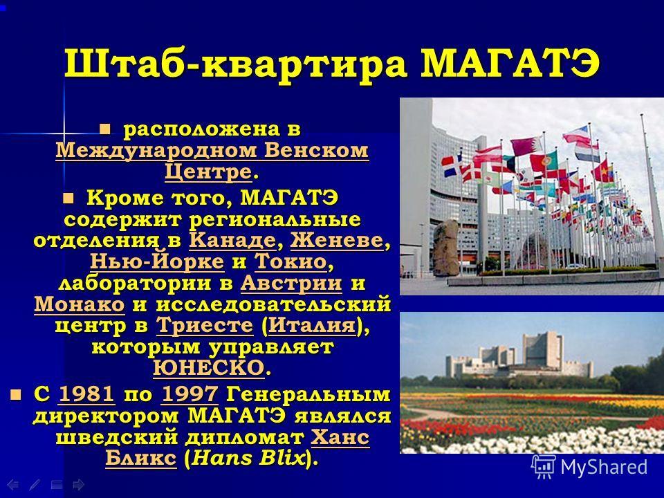 Штаб-квартира МАГАТЭ расположена в Международном Венском Центре. расположена в Международном Венском Центре. Международном Венском Центре Международном Венском Центре Кроме того, МАГАТЭ содержит региональные отделения в Канаде, Женеве, Нью-Йорке и То