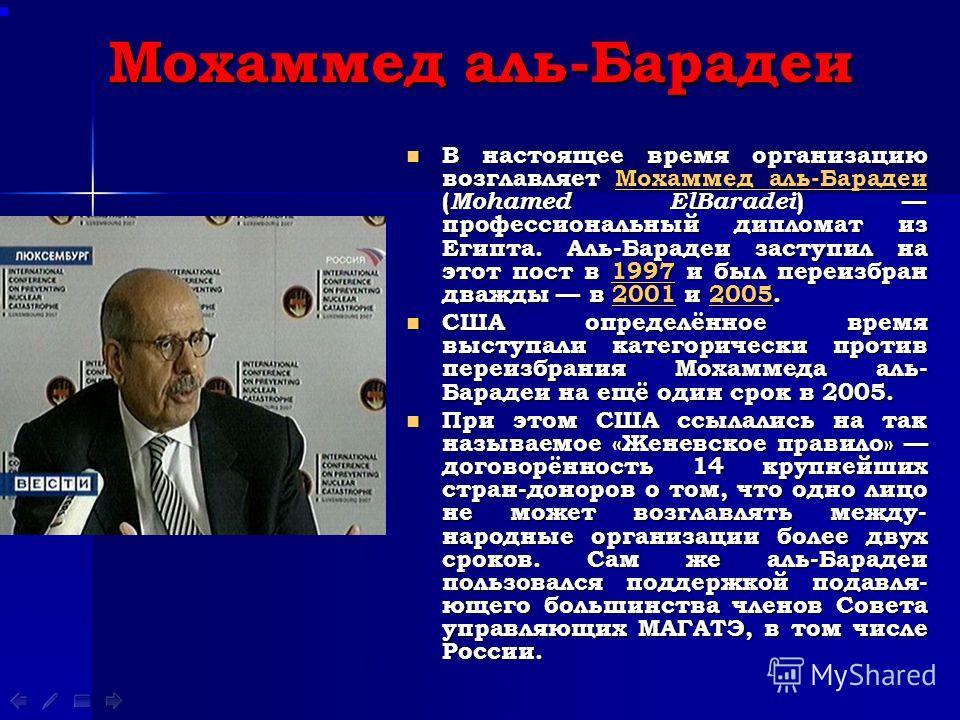 Мохаммед аль-Барадеи В настоящее время организацию возглавляет Мохаммед аль-Барадеи ( Mohamed ElBaradei ) профессиональный дипломат из Египта. Аль-Барадеи заступил на этот пост в 1997 и был переизбран дважды в 2001 и 2005. В настоящее время организац