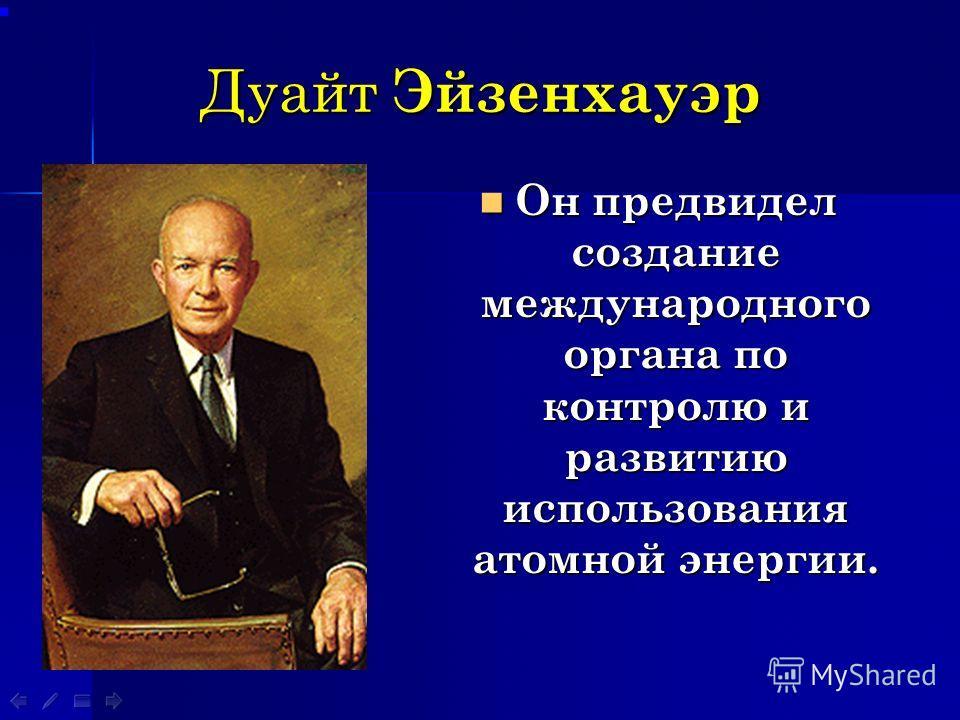 Дуайт Эйзенхауэр Он предвидел создание международного органа по контролю и развитию использования атомной энергии. Он предвидел создание международного органа по контролю и развитию использования атомной энергии.