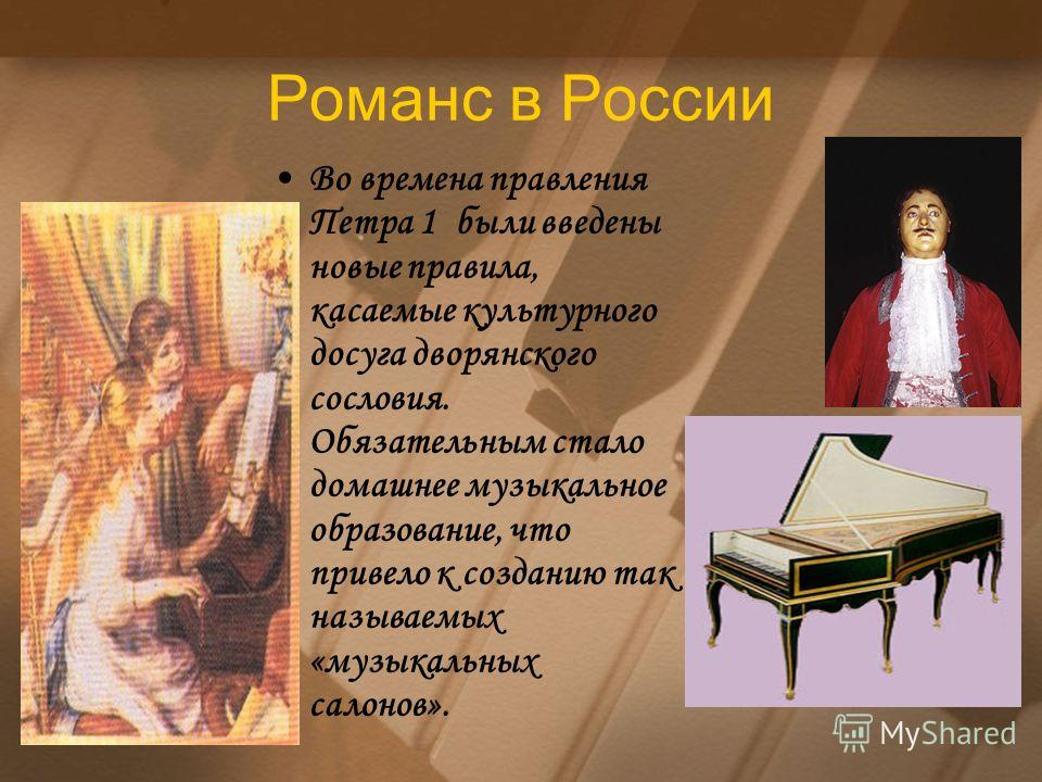 Романс в России Во времена правления Петра 1 были введены новые правила, касаемые культурного досуга дворянского сословия. Обязательным стало домашнее музыкальное образование, что привело к созданию так называемых «музыкальных салонов».