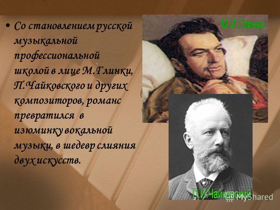 Со становлением русской музыкальной профессиональной школой в лице М.Глинки, П.Чайковского и других композиторов, романс превратился в изюминку вокальной музыки, в шедевр слияния двух искусств.