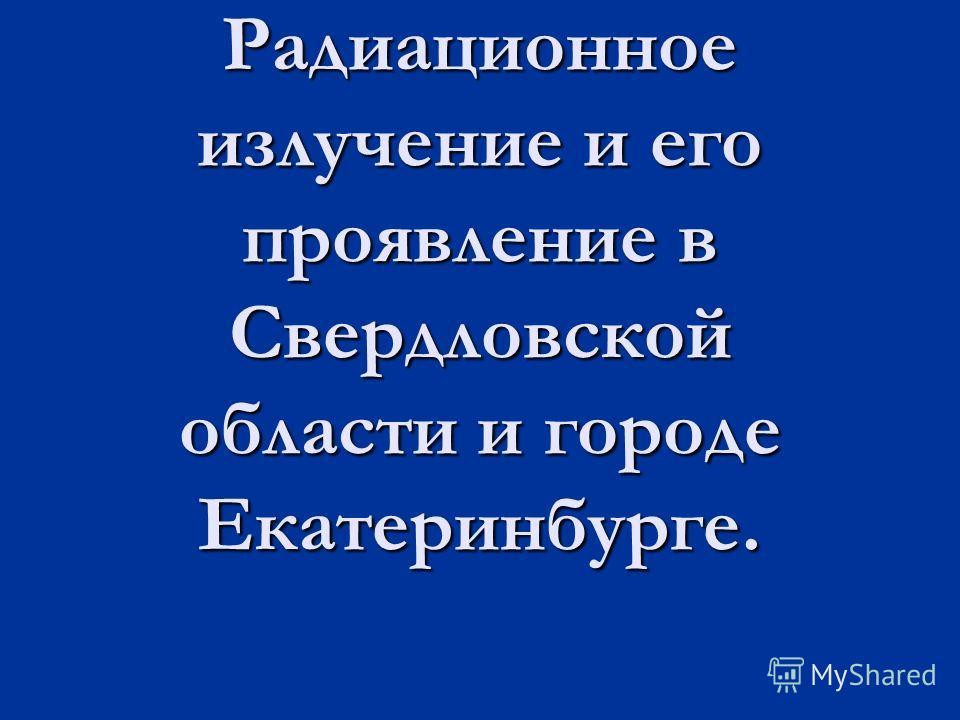 Радиационное излучение и его проявление в Свердловской области и городе Екатеринбурге.