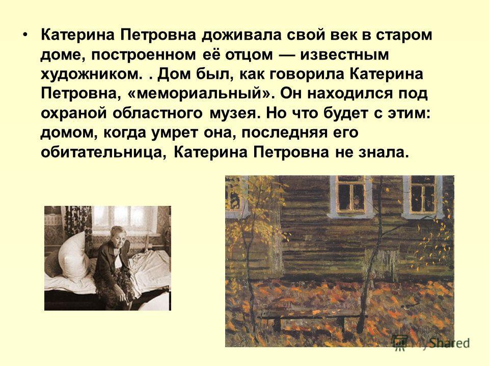 Катерина Петровна доживала свой век в старом доме, построенном её отцом известным художником.. Дом был, как говорила Катерина Петровна, «мемориальный». Он находился под охраной областного музея. Но что будет с этим: домом, когда умрет она, последняя