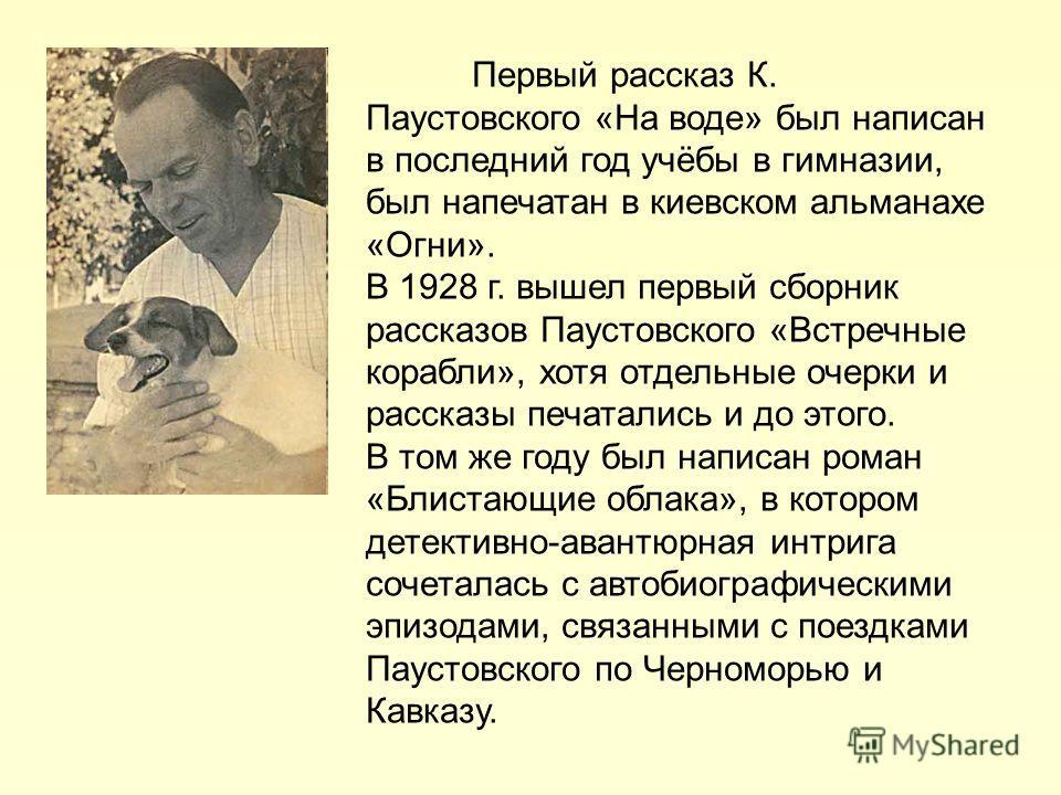 Первый рассказ К. Паустовского «На воде» был написан в последний год учёбы в гимназии, был напечатан в киевском альманахе «Огни». В 1928 г. вышел первый сборник рассказов Паустовского «Встречные корабли», хотя отдельные очерки и рассказы печатались и