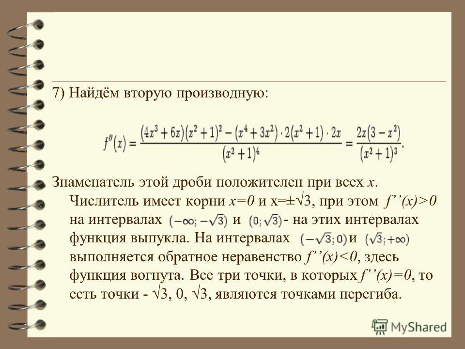 7) Найдём вторую производную: Знаменатель этой дроби положителен при всех x. Числитель имеет корни x=0 и x=±3, при этом f(x)>0 на интервалах и - на этих интервалах функция выпукла. На интервалах и выполняется обратное неравенство f(x)