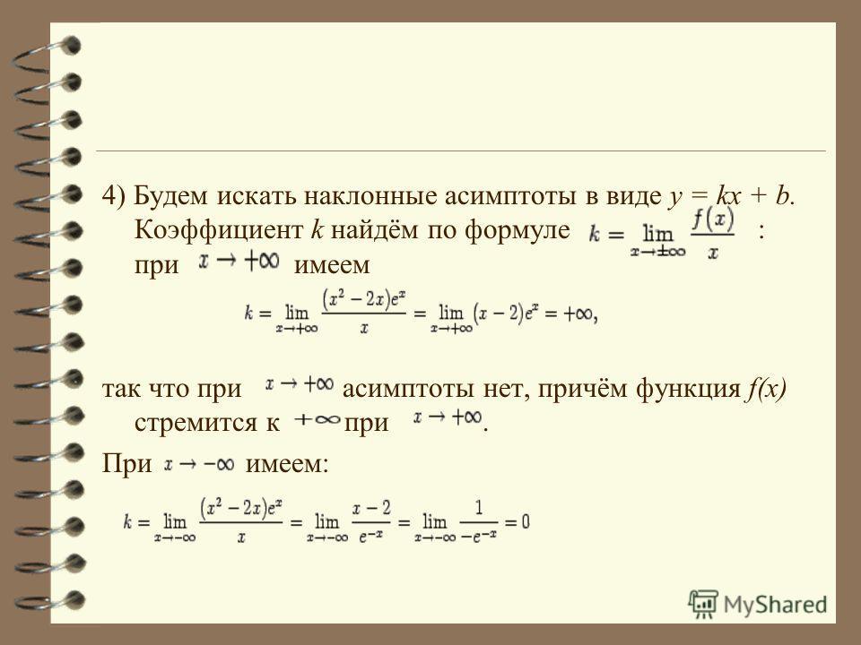 4) Будем искать наклонные асимптоты в виде y = kx + b. Коэффициент k найдём по формуле : при имеем так что при асимптоты нет, причём функция f(x) стремится к при. При имеем: