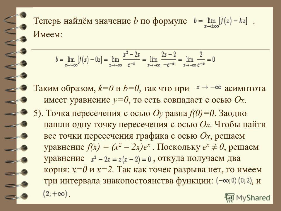 Теперь найдём значение b по формуле. Имеем: Таким образом, k=0 и b=0, так что при асимптота имеет уравнение y=0, то есть совпадает с осью O x. 5). Точка пересечения с осью O y равна f(0)=0. Заодно нашли одну точку пересечения с осью O x. Чтобы найти