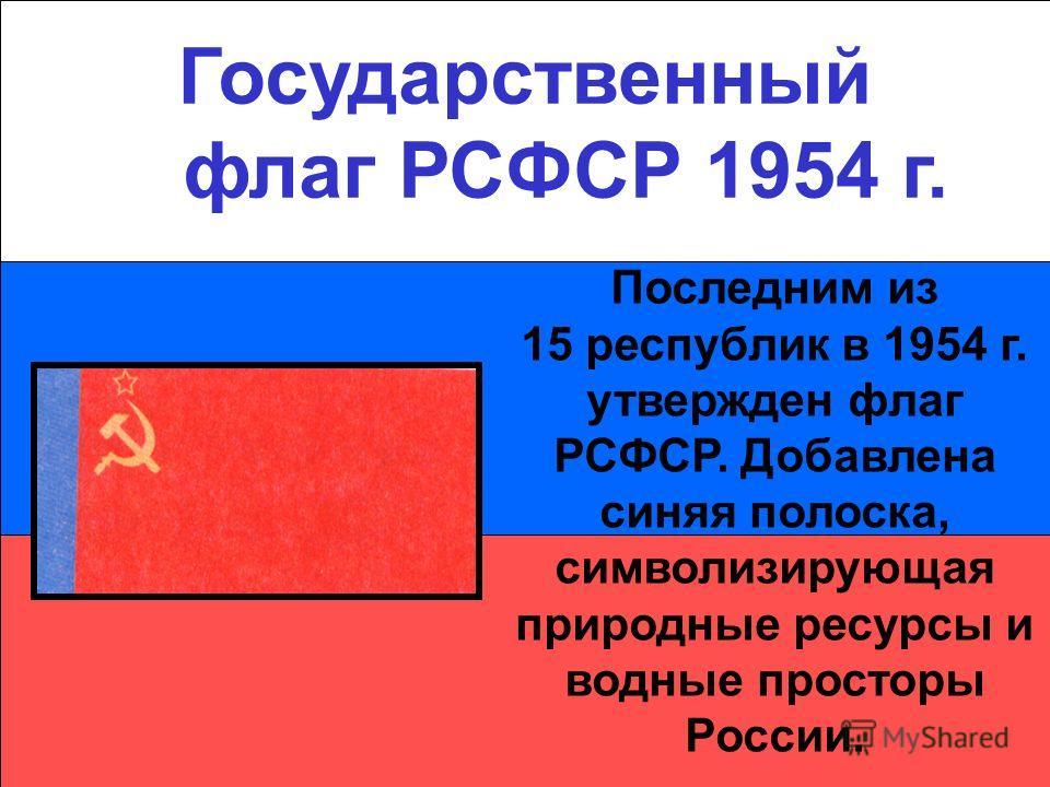 Государственный флаг РСФСР 1954 г. Последним из 15 республик в 1954 г. утвержден флаг РСФСР. Добавлена синяя полоска, символизирующая природные ресурсы и водные просторы России.