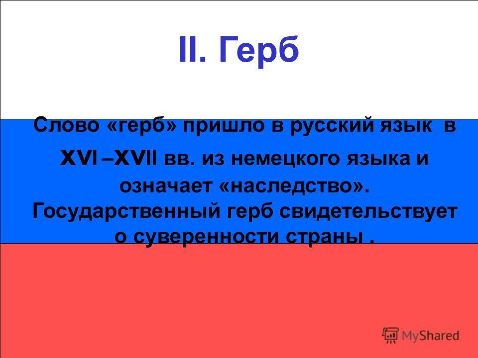 II. Герб Слово «герб» пришло в русский язык в xv I – xv II вв. из немецкого языка и означает «наследство». Государственный герб свидетельствует о суверенности страны.