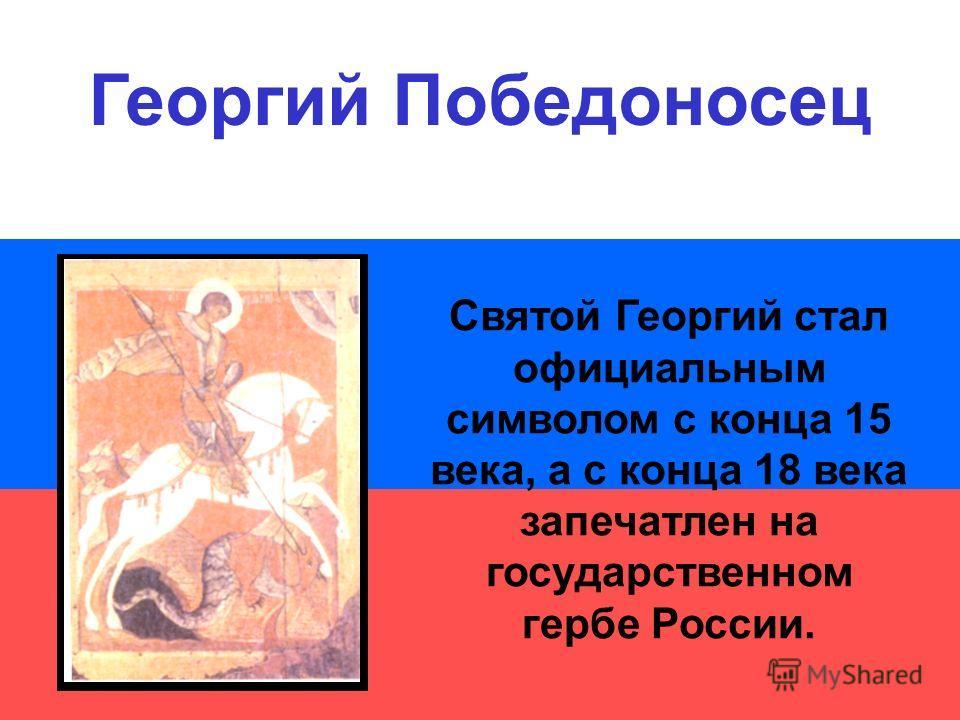 Святой Георгий стал официальным символом с конца 15 века, а с конца 18 века запечатлен на государственном гербе России. Георгий Победоносец