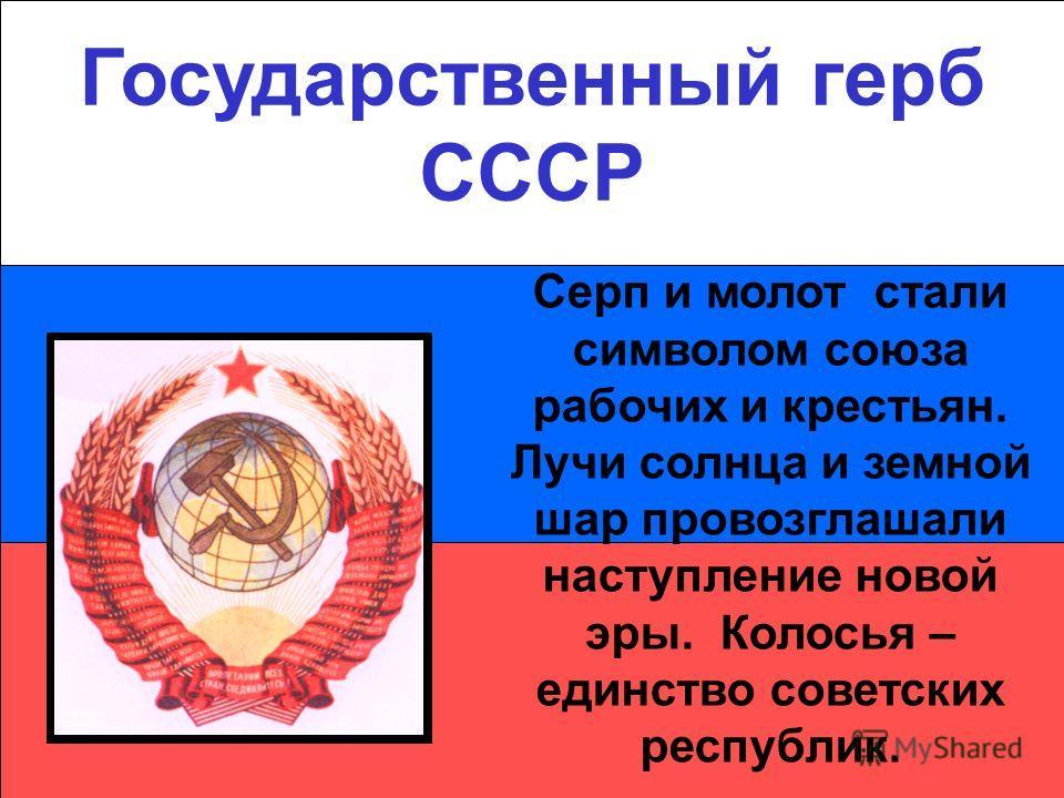 Государственный герб СССР Серп и молот стали символом союза рабочих и крестьян. Лучи солнца и земной шар провозглашали наступление новой эры. Колосья – единство советских республик.
