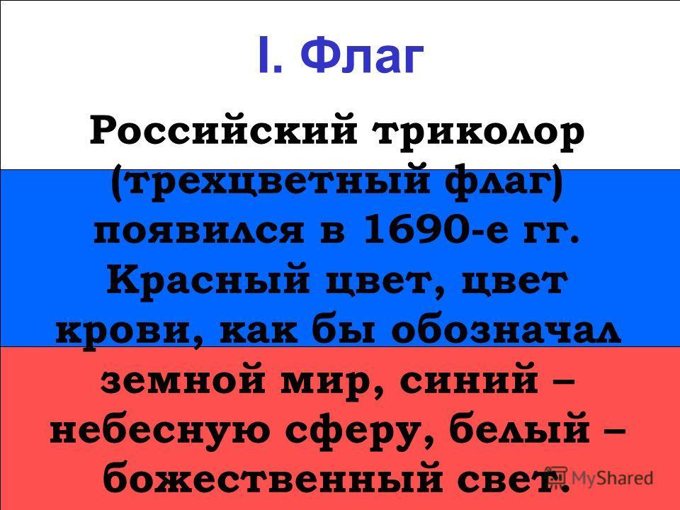 I. Флаг Российский триколор (трехцветный флаг) появился в 1690-е гг. Красный цвет, цвет крови, как бы обозначал земной мир, синий – небесную сферу, белый – божественный свет.