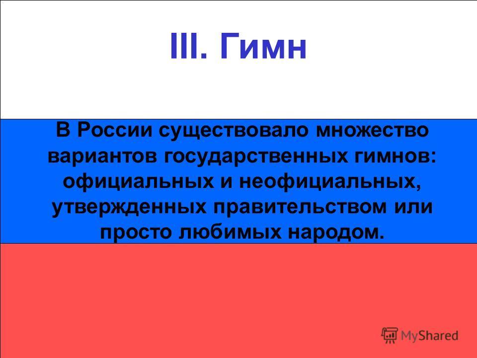 III. Гимн В России существовало множество вариантов государственных гимнов: официальных и неофициальных, утвержденных правительством или просто любимых народом.