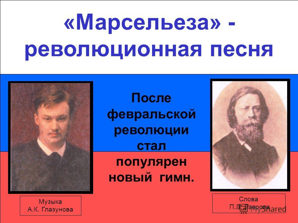 «Марсельеза» - революционная песня Музыка А.К. Глазунова Слова П.Л. Лаврова После февральской революции стал популярен новый гимн.