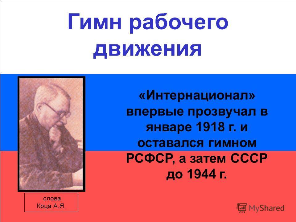 Гимн рабочего движения слова Коца А.Я. «Интернационал» впервые прозвучал в январе 1918 г. и оставался гимном РСФСР, а затем СССР до 1944 г.
